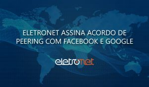 Eletronet faz parceria de peering com Facebook e Google
